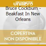 Bruce Cockburn - Beakfast In New Orleans cd musicale di BRUCE COCKBURN