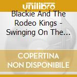 SWINGING FROM THE CHAINS OF LOVE cd musicale di BLACKIE & THE RODEO KINGS
