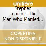 Stephen Fearing - The Man Who Married Music cd musicale di FEARING STEPHEN