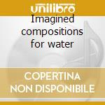 Imagined compositions for water cd musicale