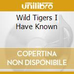 WILD TIGERS I HAVE KNOWN                  cd musicale di Artisti Vari