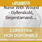 GYLLENSKOLD, GEIJERSTAMAND I AT RYDBERG'  cd musicale di NURSE WITH WOUND