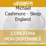 CD - CASHMORE, MICHAEL - SLEEP ENGLAND cd musicale di Michael Cashmore