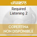REQUIRED LISTENING 2 cd musicale di ARTISTI VARI