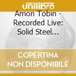 Recorded live:solid steel cd musicale di Amon Tobin