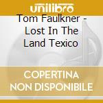 Lost in the land texico - cd musicale di Faulkner Tom