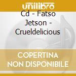 CD - FATSO JETSON - CRUELDELICIOUS cd musicale di Jetson Fatso