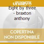 Eight by three - braxton anthony cd musicale di B.bergman/a.braxton/p.brotzman