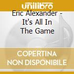 IT'S ALL IN THE GAME cd musicale di ERIC ALEXANDER