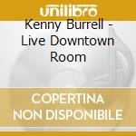 LIVE DOWNTOWN ROOM                        cd musicale di BURRELL KENNY