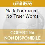 No truer words cd musicale di Mark Portmann