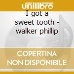 I got a sweet tooth - walker phillip cd musicale di Phillip Walker
