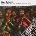 HAPPY WITH WHAT YOU HAVE TO BE cd musicale di KING CRIMSON