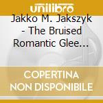 THE BRUISED ROMANTIC GLEE CLUB            cd musicale di JAKSZYK JAKKO