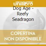 CD - DOG AGE - Reefy Seadragon cd musicale di Age Dog