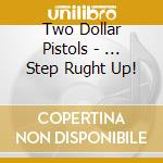 Two Dollar Pistols - ... Step Rught Up! cd musicale di Two dollar pistols