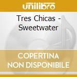 Sweetwater cd musicale di Chicas Tres