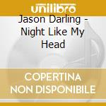 Jason Darling - Night Like My Head cd musicale di DARLING JASON