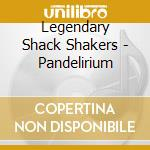 PANDELIRIUM                               cd musicale di LEGENDARY SHACK SHAKERS