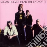 NEVER HEAR THE END OF IT                  cd musicale di SLOAN