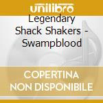 SWAMPBLOOD                                cd musicale di LEGENDARY SHACK SHAKERS