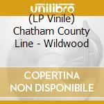 (LP VINILE) WILDWOOD                                  lp vinile di CHATHAM COUNTY LINE
