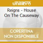 HOUSE ON THE CAUSEWAY cd musicale di REIGNS