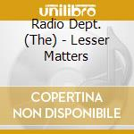 LESSER MATTERS cd musicale di RADIO DEPT (THE)