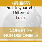 Smith Quartet - Different Trains cd musicale