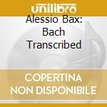 Bax, Alessio - Bach Transcribed - Alessio Bax cd musicale di Bach