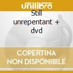 Still unrepentant + dvd cd musicale