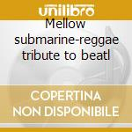 Mellow submarine-reggae tribute to beatl cd musicale di Artisti Vari