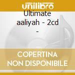 Ultimate aaliyah - 2cd - cd musicale di Aaliyah
