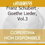 Schubert Franz - Goethe Lieder, Vol.3 cd musicale di SCHUBERT