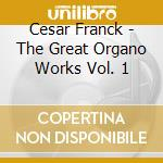 The great organ works vol.1 cd musicale di C�sar Franck