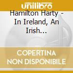 Harty Hamilton - In Ireland, An Irish Symphony, With Thewild Geese cd musicale di HARTY SIR HAMILTON