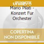 Concerto per orchestra, suite per archi cd musicale di Mario Pilati