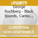 Rochberg George - Black Sounds, Cantio Sacra, Phaedra cd musicale di George Rochberg