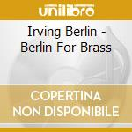 Berlin for brass cd musicale di Irving Berlin