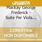 Mackay George Frederick - Suite Per Viola E Pianoforte, An April Suite, Caricature Dance Suite cd musicale di MCKAY