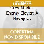 Grey Mark - Enemy Slayer: A Navajo Oratorio cd musicale di Mark Grey
