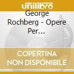 OPERE PER PIANOFORTE, VOL.1: CIRCLES OF   cd musicale di George Rochberg