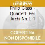 Philip Glass - Quartetti Per Archi Nn.1-4 cd musicale di Philip Glass
