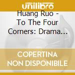 Huang Ruo - To The Four Corners: Drama Theater Nn.2-4, String Quartet N.1 cd musicale di Ruo Huang