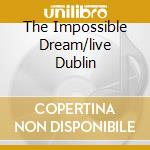 THE IMPOSSIBLE DREAM/LIVE DUBLIN cd musicale di TYNAN RONAN