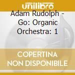 Adam Rudolph - Go: Organic Orchestra: 1 cd musicale di Adam Rudolph