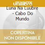 CABO DO MUNDO cd musicale di LUAR NA LUBRE