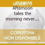 Afternoon tales the morning never knew cd musicale