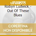 Out of these blues cd musicale di Ludwick Robyn