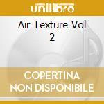 Air texture vol. 2 2cd cd musicale di Artisti Vari